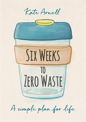 SIX WEEKS TO ZERO WASTE : A SIMPLE PLAN FOR LIFE