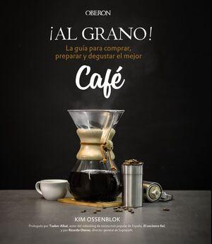 ¡AL GRANO!LA GUÍA PARA COMPRAR, PREPARAR Y DEGUSTAR EL MEJOR CAFÉ