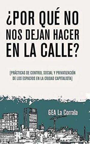 ¿POR QUÉ NO NOS DEJAN HACER EN LA CALLE? : PRÁCTICAS DE CONTROL SOCIAL Y PRIVATIZACIÓN DE LOS ESPACI