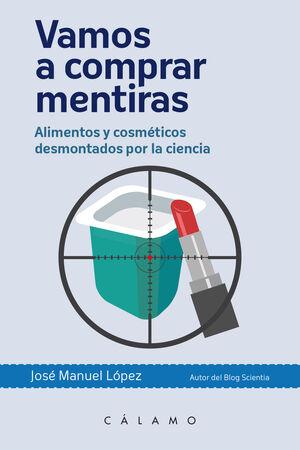 VAMOS A COMPRAR MENTIRAS : ALIMENTOS Y COSMÉTICOS DESMONTADOS POR LA CIENCIA