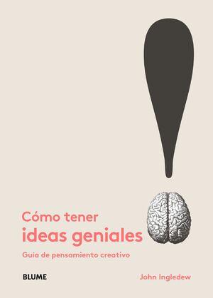 CÓMO TENER IDEAS GENIALES : GUÍA DE PENSAMIENTO CREATIVO